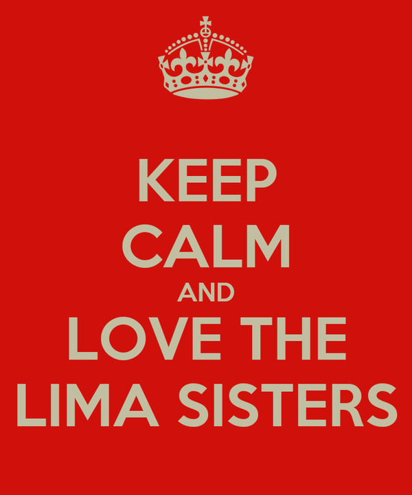 KEEP CALM AND LOVE THE LIMA SISTERS
