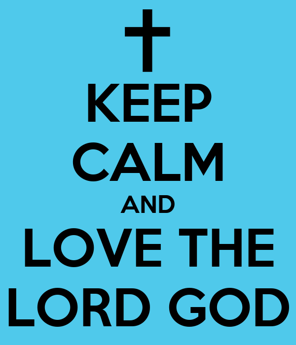 KEEP CALM AND LOVE THE LORD GOD