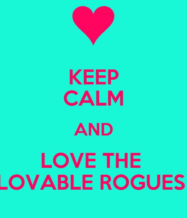 KEEP CALM AND LOVE THE  LOVABLE ROGUES