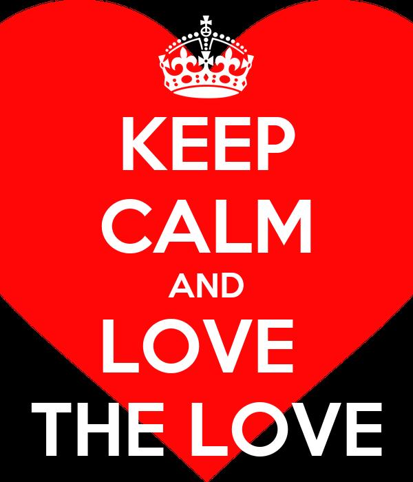 KEEP CALM AND LOVE  THE LOVE