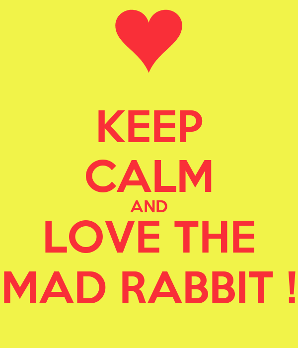 KEEP CALM AND LOVE THE MAD RABBIT !