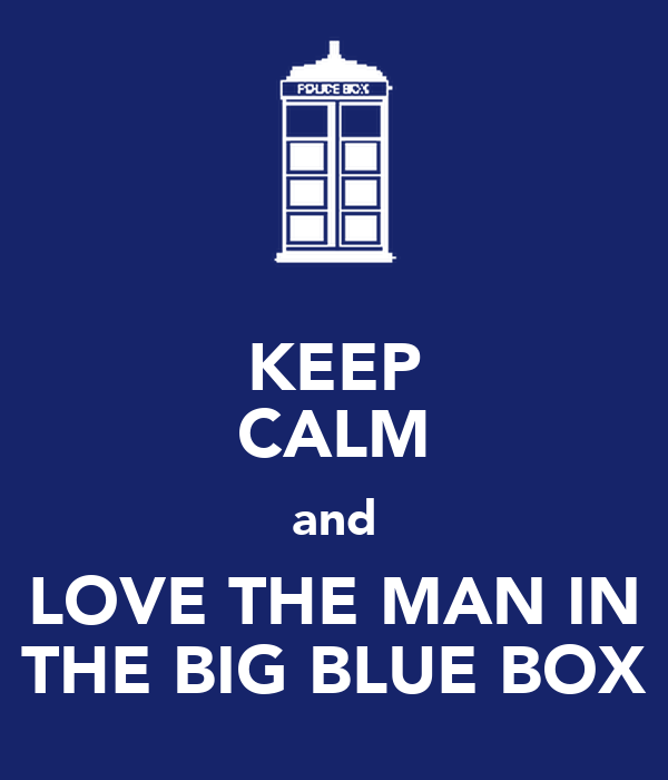 KEEP CALM and LOVE THE MAN IN THE BIG BLUE BOX