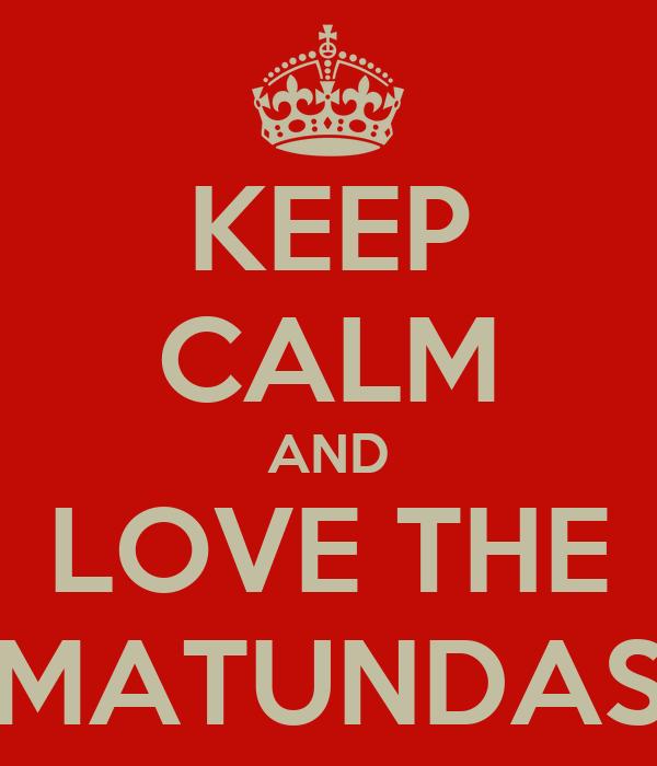 KEEP CALM AND LOVE THE MATUNDAS