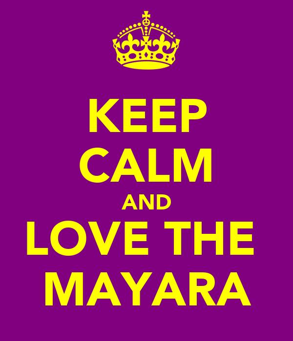 KEEP CALM AND LOVE THE  MAYARA