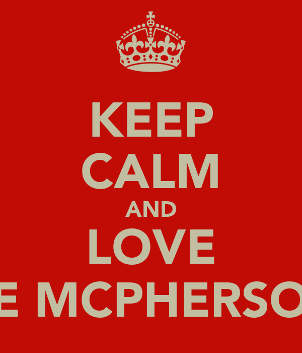 KEEP CALM AND LOVE THE MCPHERSONS