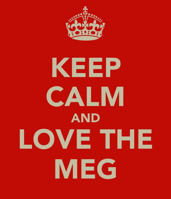 KEEP CALM AND LOVE THE MEG