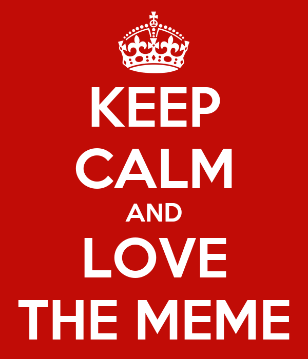 KEEP CALM AND LOVE THE MEME