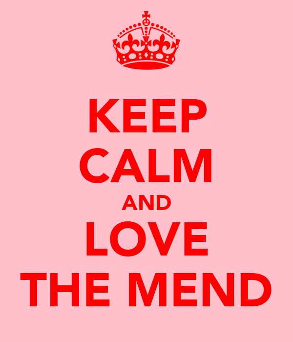 KEEP CALM AND LOVE THE MEND
