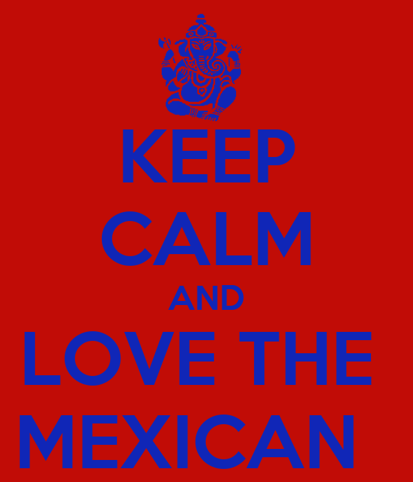 KEEP CALM AND LOVE THE  MEXICAN