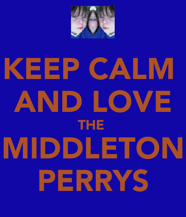 KEEP CALM  AND LOVE THE  MIDDLETON PERRYS