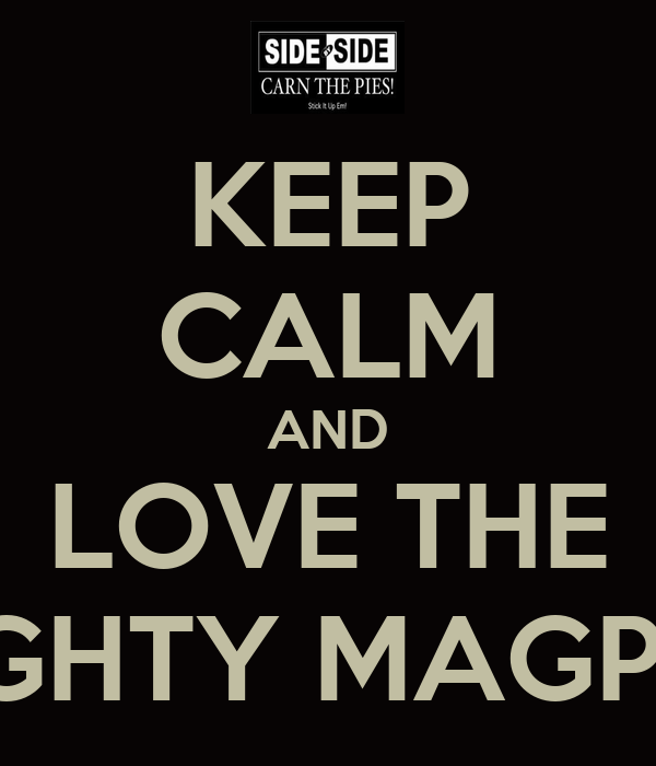 KEEP CALM AND LOVE THE MIGHTY MAGPIES