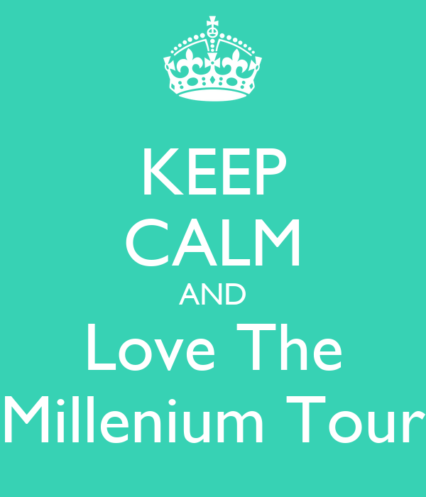 KEEP CALM AND Love The Millenium Tour