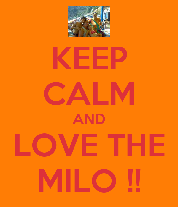 KEEP CALM AND LOVE THE MILO !!