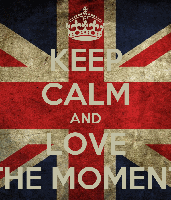 KEEP CALM AND LOVE THE MOMENT