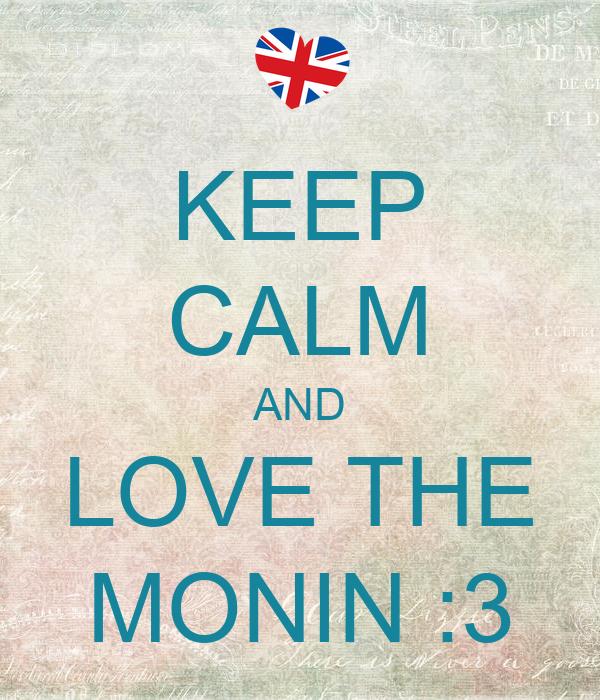 KEEP CALM AND LOVE THE MONIN :3