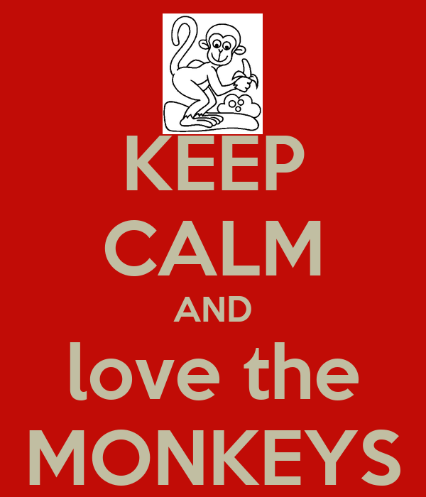 KEEP CALM AND love the MONKEYS