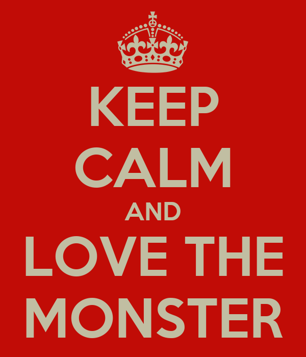 KEEP CALM AND LOVE THE MONSTER