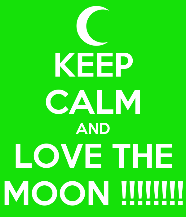 KEEP CALM AND LOVE THE MOON !!!!!!!!