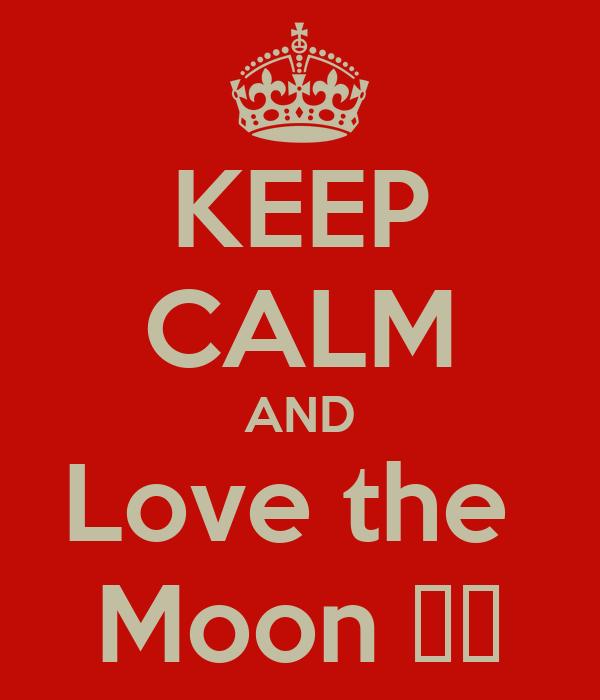 KEEP CALM AND Love the  Moon ♥♥