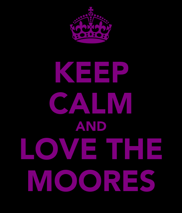KEEP CALM AND LOVE THE MOORES