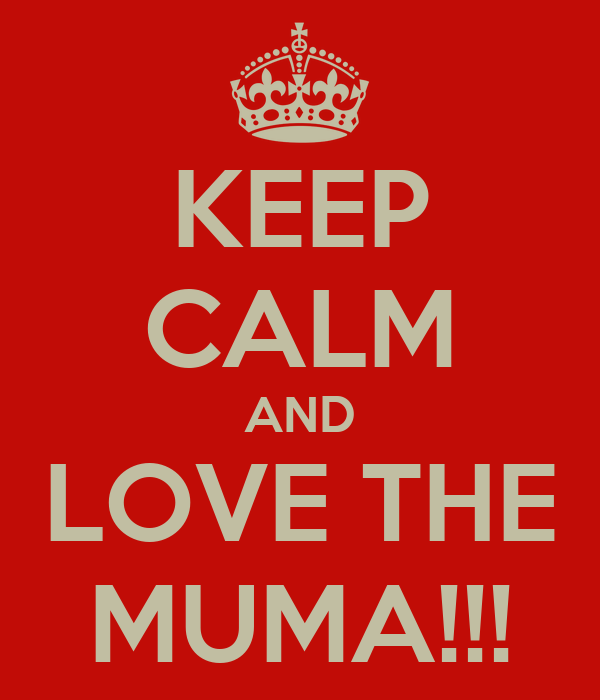 KEEP CALM AND LOVE THE MUMA!!!