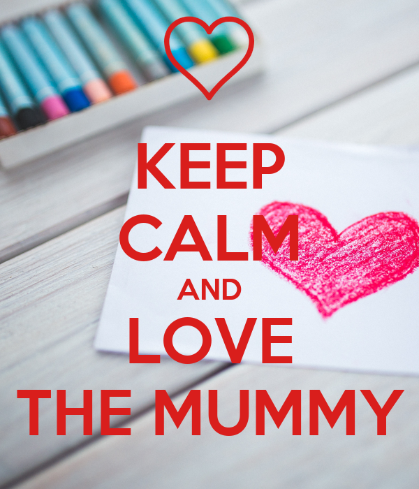 KEEP CALM AND LOVE THE MUMMY