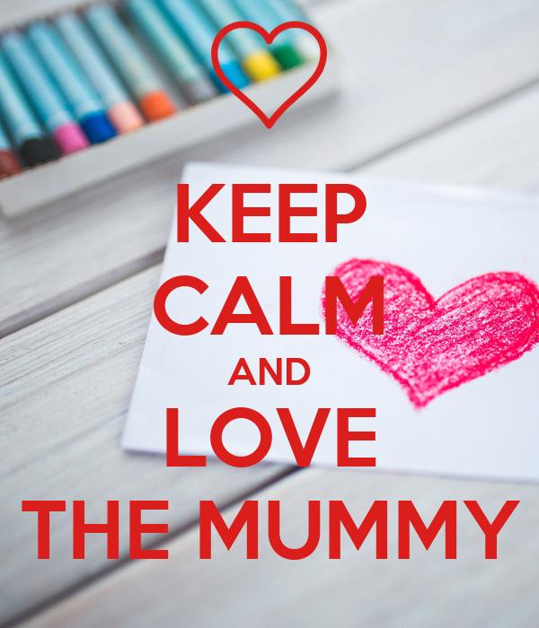 KEEP CALM AND LOVE THE MUMMY
