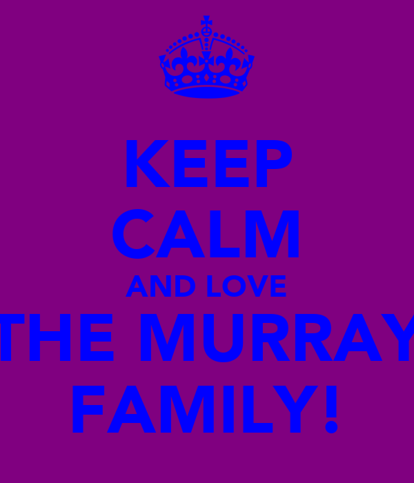 KEEP CALM AND LOVE THE MURRAY FAMILY!