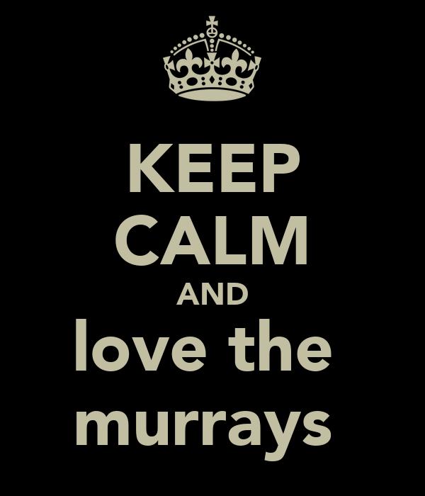 KEEP CALM AND love the  murrays