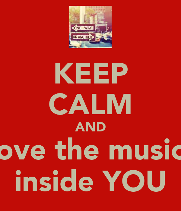 KEEP CALM AND love the music  inside YOU