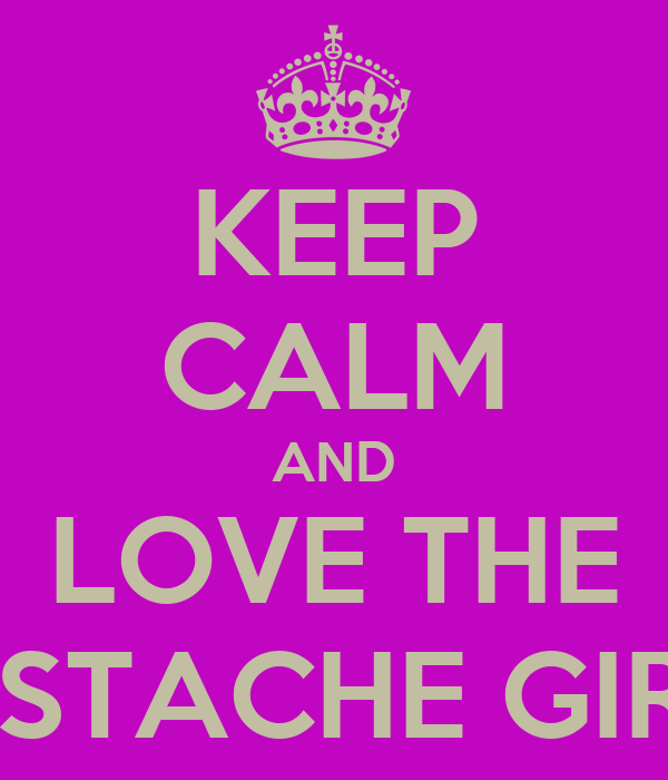 KEEP CALM AND LOVE THE MUSTACHE GIRLS!