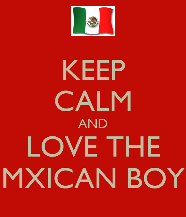 KEEP CALM AND LOVE THE MXICAN BOY