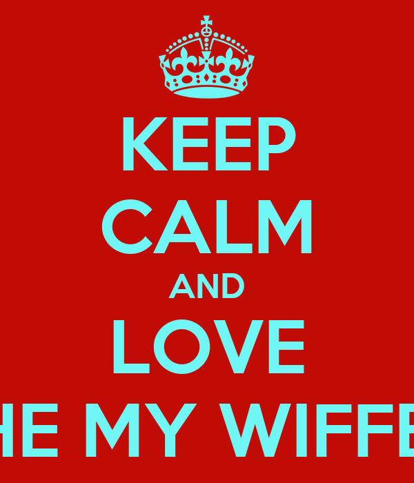 KEEP CALM AND LOVE THE MY WIFFEY