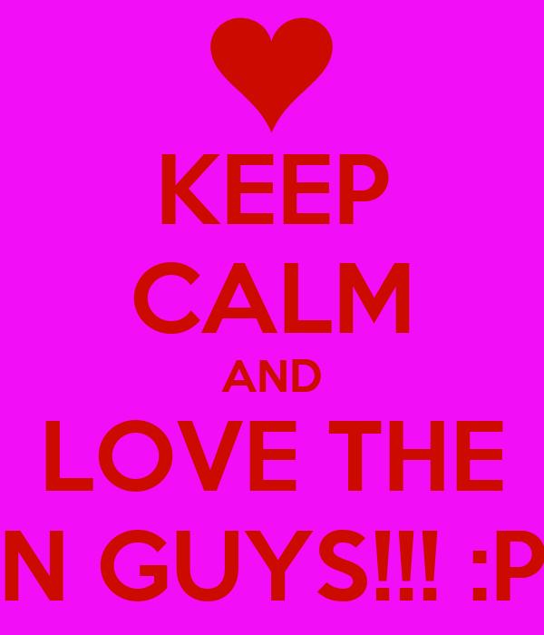 KEEP CALM AND LOVE THE N GUYS!!! :P