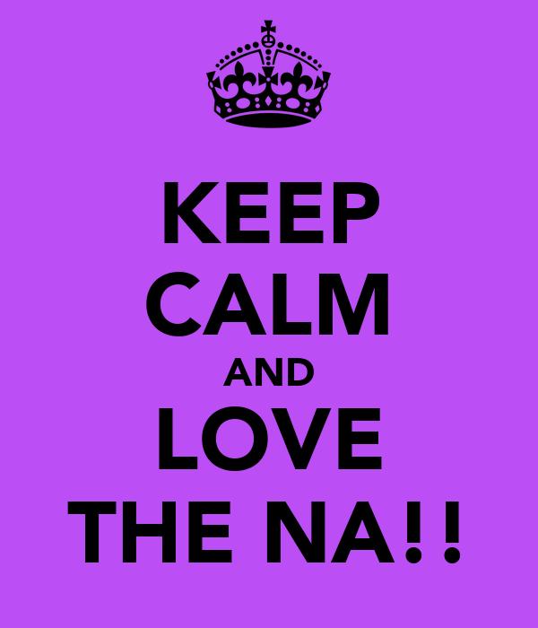 KEEP CALM AND LOVE THE NA!!