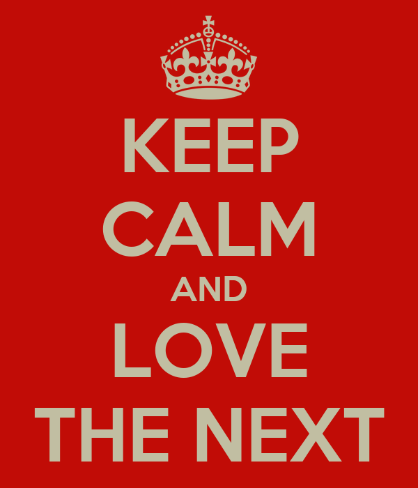 KEEP CALM AND LOVE THE NEXT