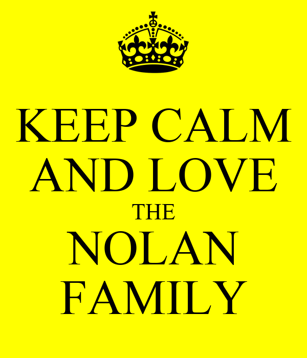 KEEP CALM AND LOVE THE NOLAN FAMILY