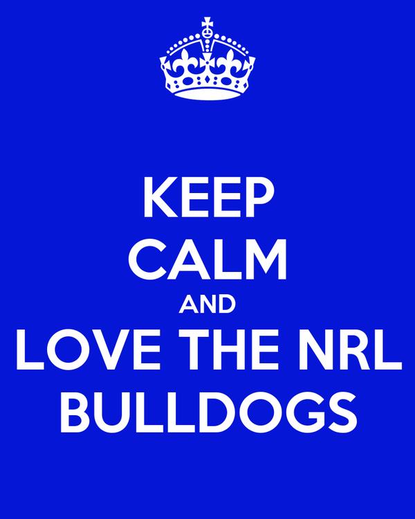 KEEP CALM AND LOVE THE NRL BULLDOGS