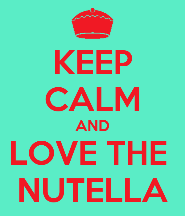 KEEP CALM AND LOVE THE  NUTELLA