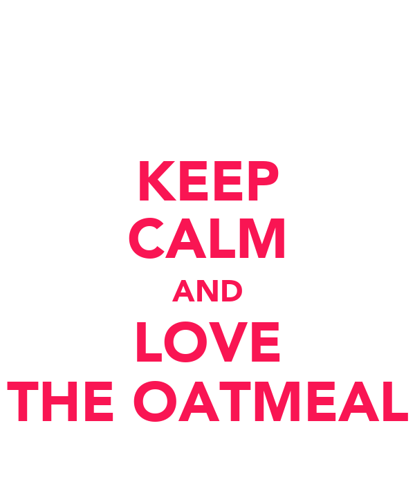 KEEP CALM AND LOVE THE OATMEAL