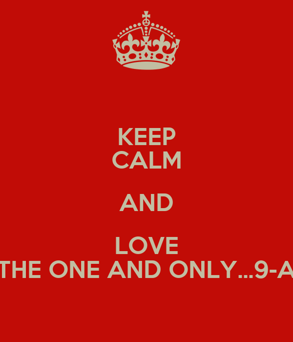 KEEP CALM AND LOVE THE ONE AND ONLY...9-A
