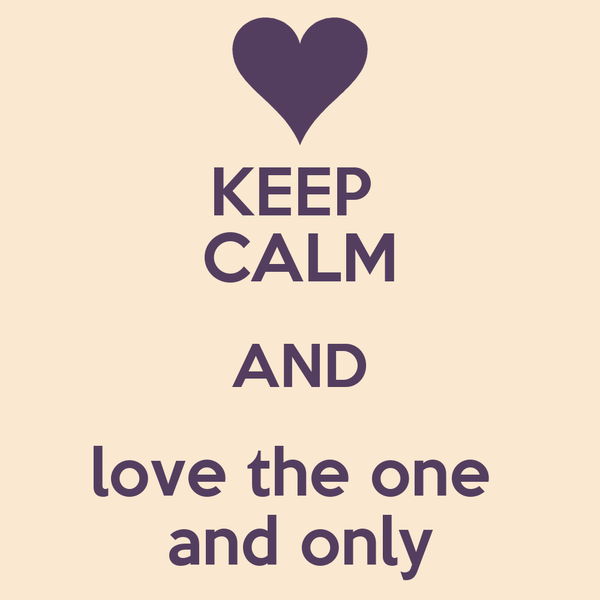 KEEP  CALM AND love the one  and only