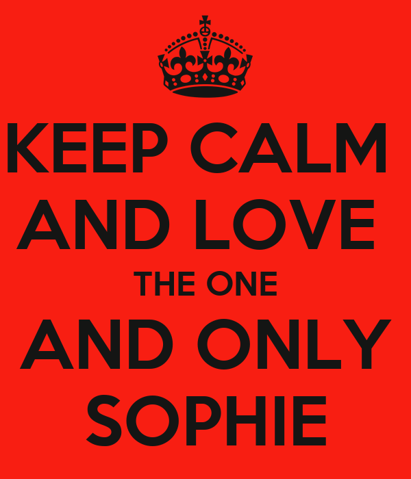 KEEP CALM  AND LOVE  THE ONE AND ONLY SOPHIE