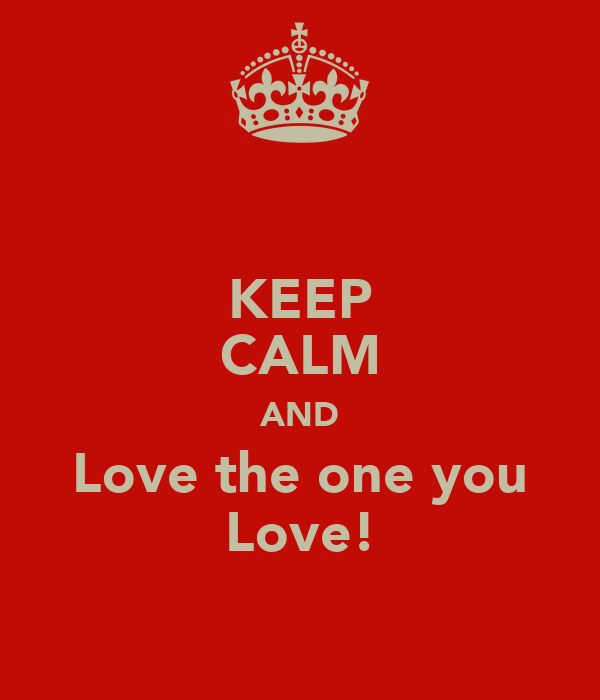 KEEP CALM AND Love the one you Love!