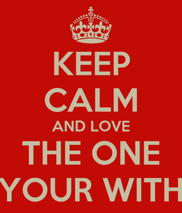 KEEP CALM AND LOVE THE ONE YOUR WITH