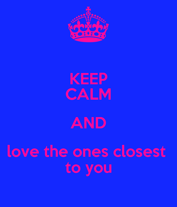 KEEP CALM AND love the ones closest  to you