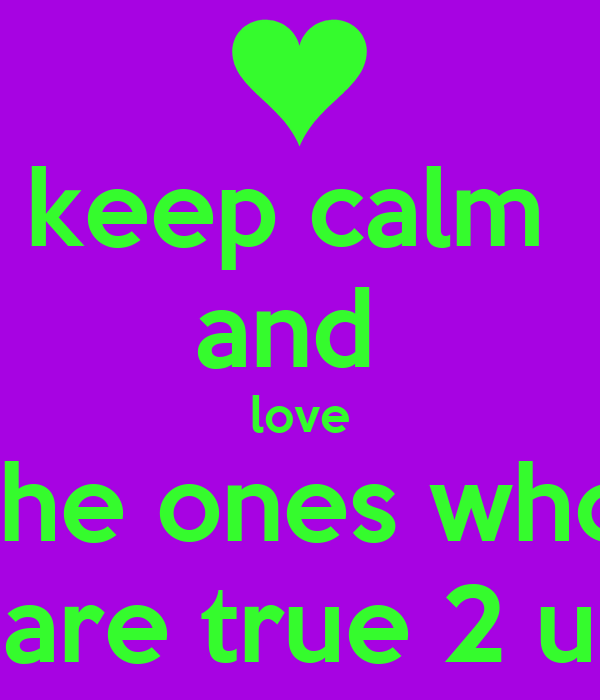 keep calm  and  love the ones who are true 2 u