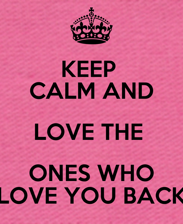 KEEP  CALM AND LOVE THE  ONES WHO LOVE YOU BACK