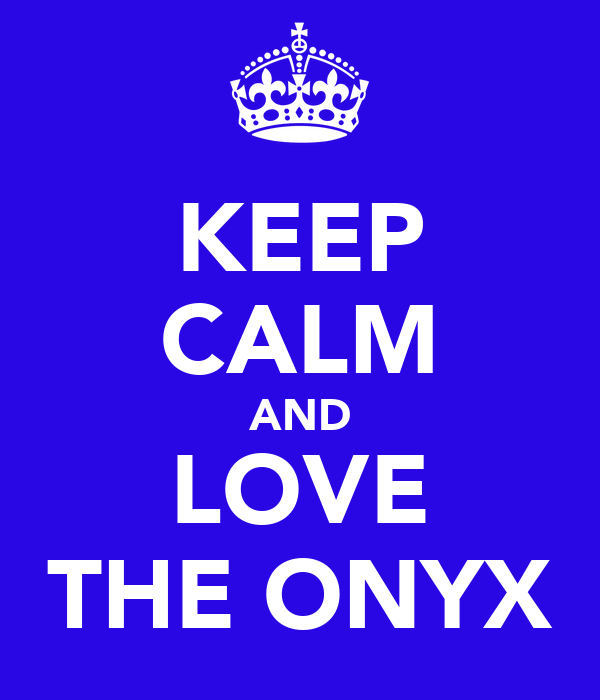 KEEP CALM AND LOVE THE ONYX