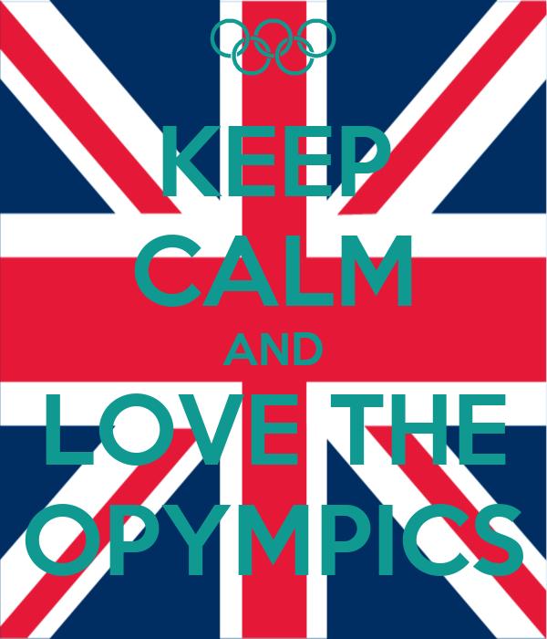 KEEP CALM AND LOVE THE OPYMPICS